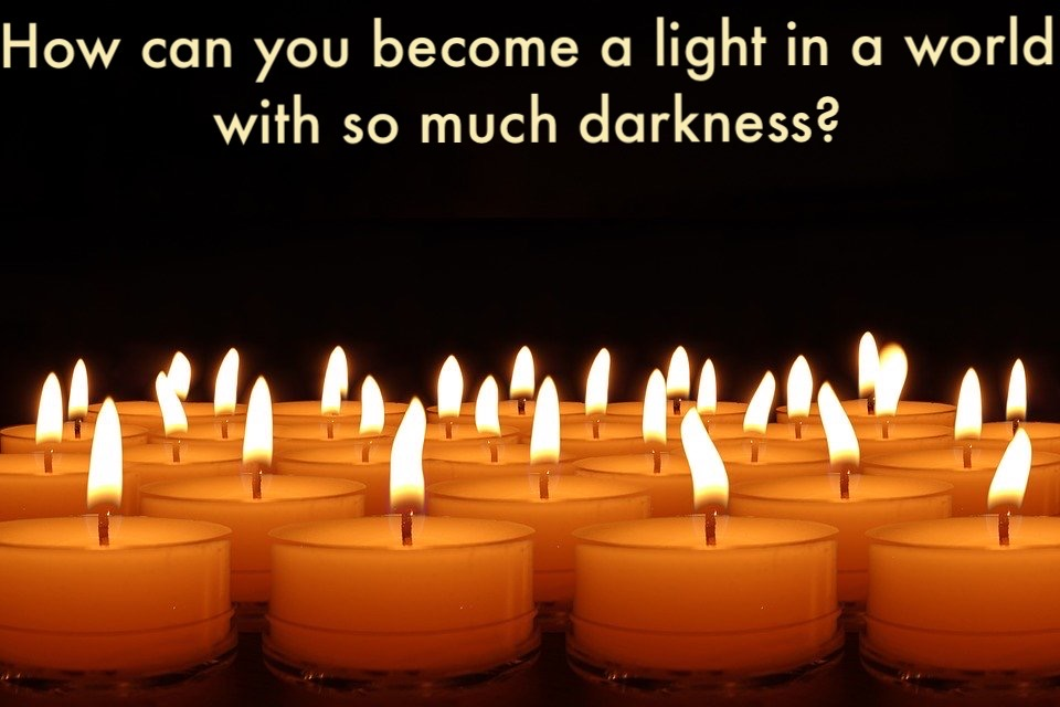 How can you become a light in a world with so much darkness?